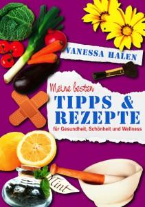 Vanessa Halen – Meine besten Tipps und Rezepte für Gesundheit, Schönheit und Wellness